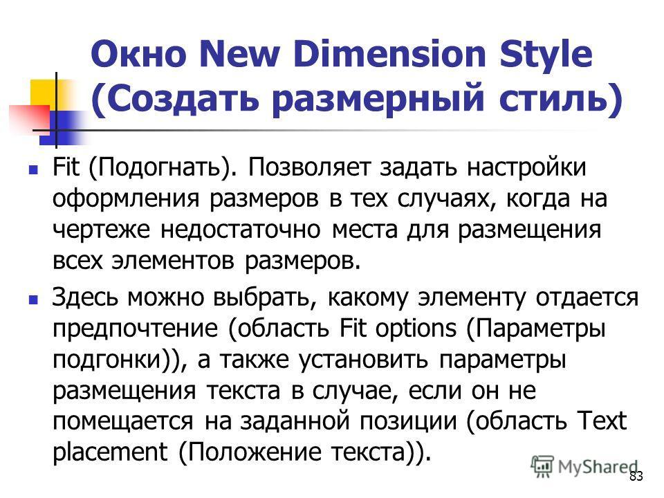 Окно New Dimension Style (Создать размерный стиль) Fit (Подогнать). Позволяет задать настройки оформления размеров в тех случаях, когда на чертеже недостаточно места для размещения всех элементов размеров. Здесь можно выбрать, какому элементу отдаетс