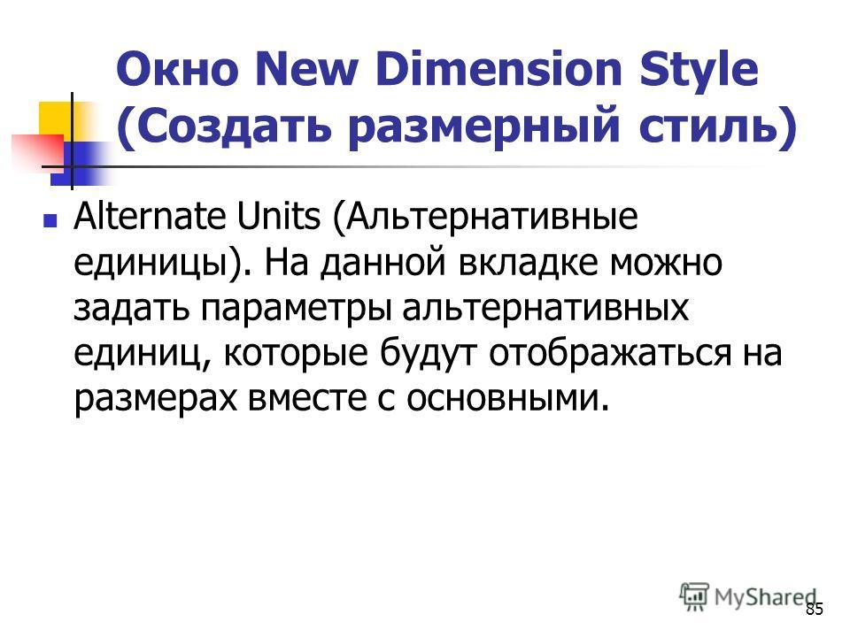 Окно New Dimension Style (Создать размерный стиль) Alternate Units (Альтернативные единицы). На данной вкладке можно задать параметры альтернативных единиц, которые будут отображаться на размерах вместе с основными. 85