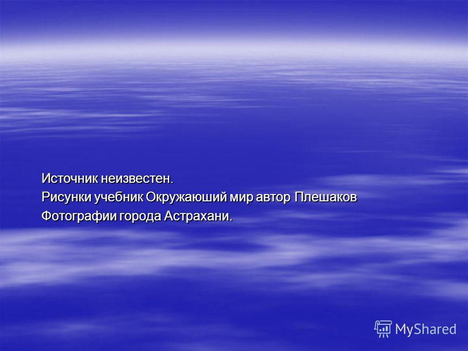 Источник неизвестен. Рисунки учебник Окружаюший мир автор Плешаков Фотографии города Астрахани.