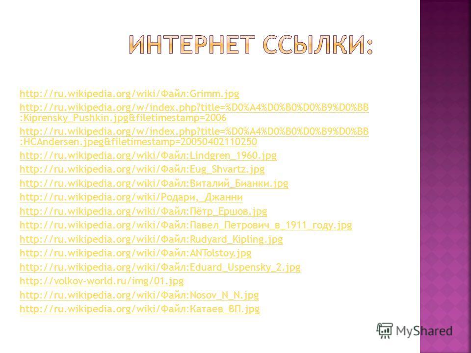 http://ru.wikipedia.org/wiki/Файл:Grimm.jpg http://ru.wikipedia.org/w/index.php?title=%D0%A4%D0%B0%D0%B9%D0%BB :Kiprensky_Pushkin.jpg&filetimestamp=2006 http://ru.wikipedia.org/w/index.php?title=%D0%A4%D0%B0%D0%B9%D0%BB :HCAndersen.jpeg&filetimestamp