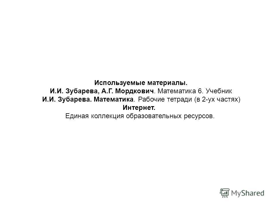 Используемые материалы. И.И. Зубарева, А.Г. Мордкович. Математика 6. Учебник И.И. Зубарева. Математика. Рабочие тетради (в 2-ух частях) Интернет. Единая коллекция образовательных ресурсов.