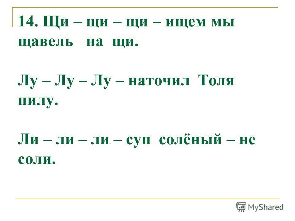 14. Щи – щи – щи – ищем мы щавель на щи. Лу – Лу – Лу – наточил Толя пилу. Ли – ли – ли – суп солёный – не соли.