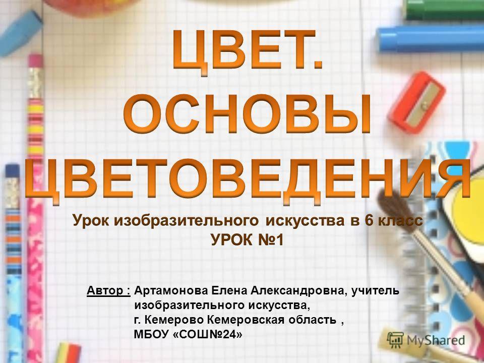 Автор : Артамонова Елена Александровна, учитель изобразительного искусства, г. Кемерово Кемеровская область, МБОУ «СОШ24»