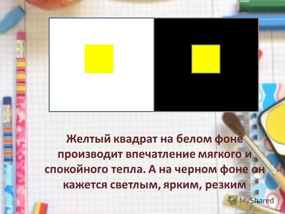 Желтый квадрат на белом фоне производит впечатление мягкого и спокойного тепла. А на черном фоне он кажется светлым, ярким, резким