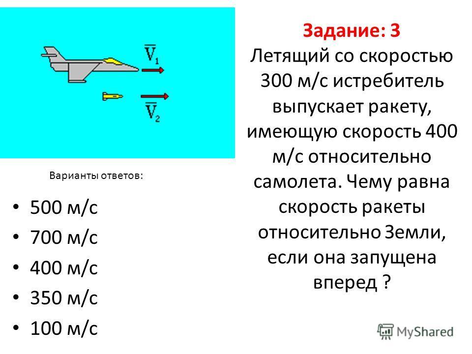 Задание: 3 Летящий со скоростью 300 м/c истребитель выпускает ракету, имеющую скорость 400 м/с относительно самолета. Чему равна скорость ракеты относительно Земли, если она запущена вперед ? 500 м/c 700 м/c 400 м/c 350 м/c 100 м/c Варианты ответов: