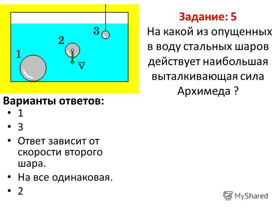 Задание: 5 На какой из опущенных в воду стальных шаров действует наибольшая выталкивающая сила Архимеда ? 1 3 Ответ зависит от скорости второго шара. На все одинаковая. 2 Варианты ответов: