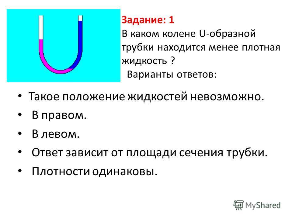 Задание: 1 В каком колене U-образной трубки находится менее плотная жидкость ? Варианты ответов: Такое положение жидкостей невозможно. В правом. В левом. Ответ зависит от площади сечения трубки. Плотности одинаковы.
