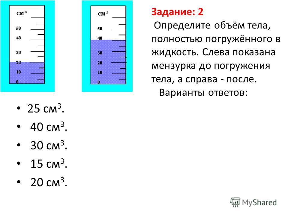 Задание: 2 Определите объём тела, полностью погружённого в жидкость. Слева показана мензурка до погружения тела, а справа - после. Варианты ответов: 25 см 3. 40 см 3. 30 см 3. 15 см 3. 20 см 3.