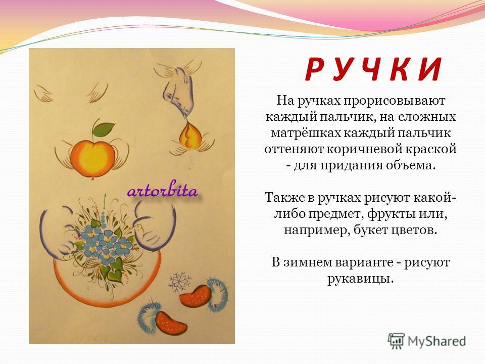 Р У Ч К И На ручках прорисовывают каждый пальчик, на сложных матрёшках каждый пальчик оттеняют коричневой краской - для придания объема. Также в ручках рисуют какой- либо предмет, фрукты или, например, букет цветов. В зимнем варианте - рисуют рукавиц