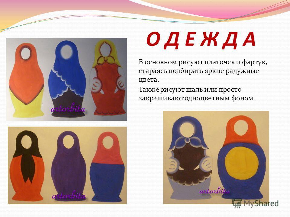 О Д Е Ж Д А В основном рисуют платочек и фартук, стараясь подбирать яркие радужные цвета. Также рисуют шаль или просто закрашивают одноцветным фоном.