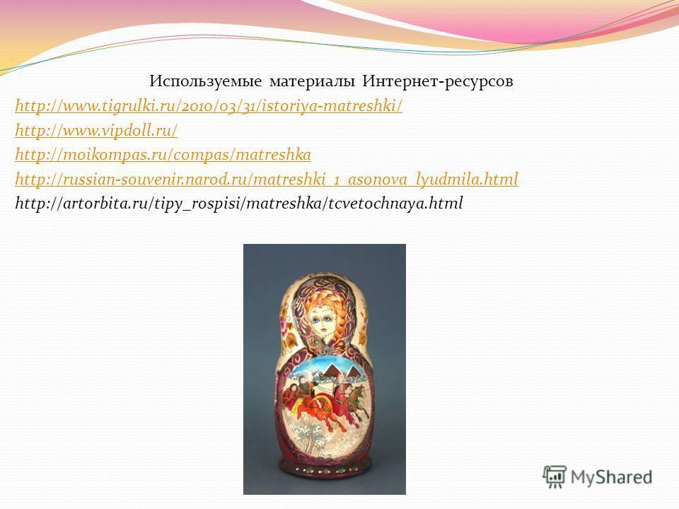 Используемые материалы Интернет-ресурсов http://www.tigrulki.ru/2010/03/31/istoriya-matreshki/ http://www.vipdoll.ru/ http://moikompas.ru/compas/matreshka http://russian-souvenir.narod.ru/matreshki_1_asonova_lyudmila.html http://artorbita.ru/tipy_ros