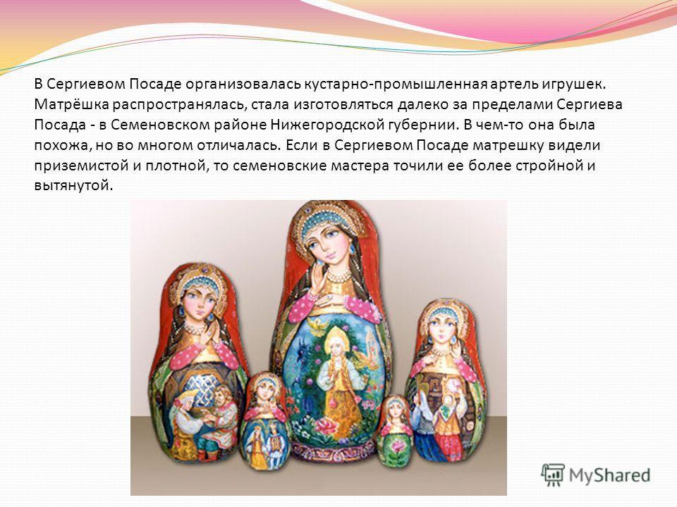 В Сергиевом Посаде организовалась кустарно-промышленная артель игрушек. Матрёшка распространялась, стала изготовляться далеко за пределами Сергиева Посада - в Семеновском районе Нижегородской губернии. В чем-то она была похожа, но во многом отличалас