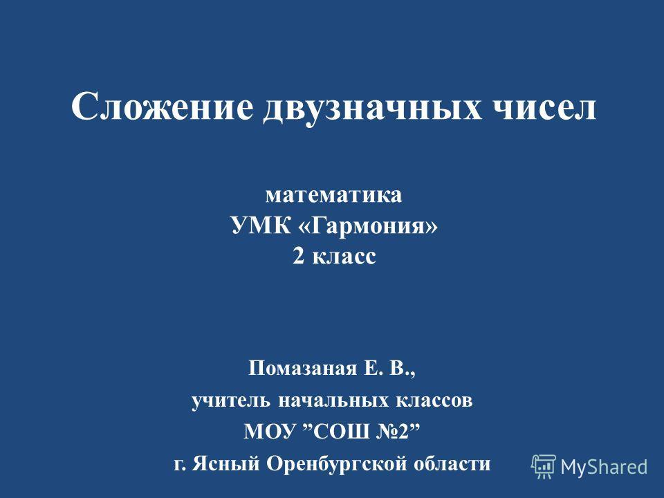 Помазаная Е. В., учитель начальных классов МОУ СОШ 2 г. Ясный Оренбургской области Сложение двузначных чисел математика УМК «Гармония» 2 класс