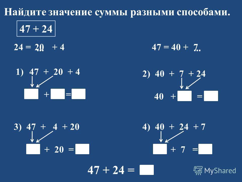 Найдите значение суммы разными способами. 47 + 24 24 = + 4 1)47 + 20 + 4 67 + 4 = 71 47 = 40 + …… 2) 40 + 7 + 24 40 + 31 = 71 3) 47 + 4 + 20 51 + 20 = 71 4) 40 + 24 + 7 64 + 7 = 71 47 + 24 = 71 207