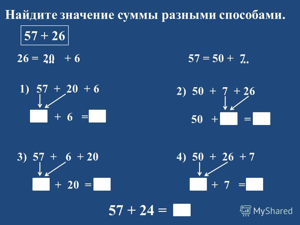 Найдите значение суммы разными способами. 57 + 26 26 = + 6 1)57 + 20 + 6 77 + 6 = 83 57 = 50 + …… 2) 50 + 7 + 26 50 + 33 = 83 3) 57 + 6 + 20 63 + 20 = 83 4) 50 + 26 + 7 76 + 7 = 83 57 + 24 = 83 207