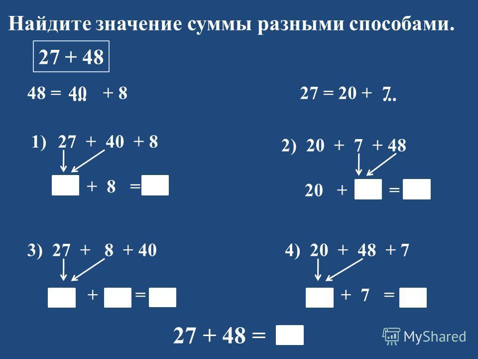 Найдите значение суммы разными способами. 27 + 48 48 = + 8 1)27 + 40 + 8 67 + 8 = 75 27 = 20 + …… 2) 20 + 7 + 48 20 + 55 = 75 3) 27 + 8 + 40 35 + 40 = 75 4) 20 + 48 + 7 68 + 7 = 75 27 + 48 = 75 407