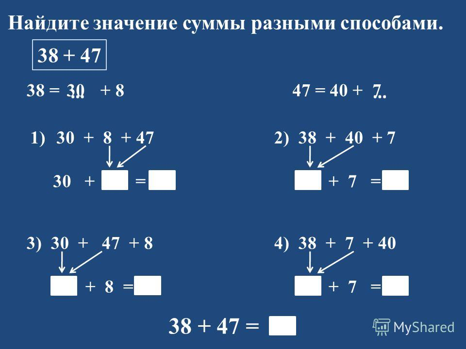 Найдите значение суммы разными способами. 38 + 47 38 = + 8 1)30 + 8 + 47 30 + 55 = 85 47 = 40 + …… 2) 38 + 40 + 7 78 + 7 = 85 3) 30 + 47 + 8 77 + 8 = 85 4) 38 + 7 + 40 45 + 7 = 85 38 + 47 = 85 307