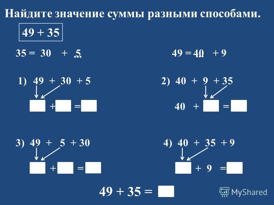 Найдите значение суммы разными способами. 49 + 35 35 = 30 + 1)49 + 30 + 5 79 + 5 = 84 49 = + 9 … … 2) 40 + 9 + 35 40 + 44 = 84 3) 49 + 5 + 30 54 + 30 = 84 4) 40 + 35 + 9 75 + 9 = 84 49 + 35 = 84 540