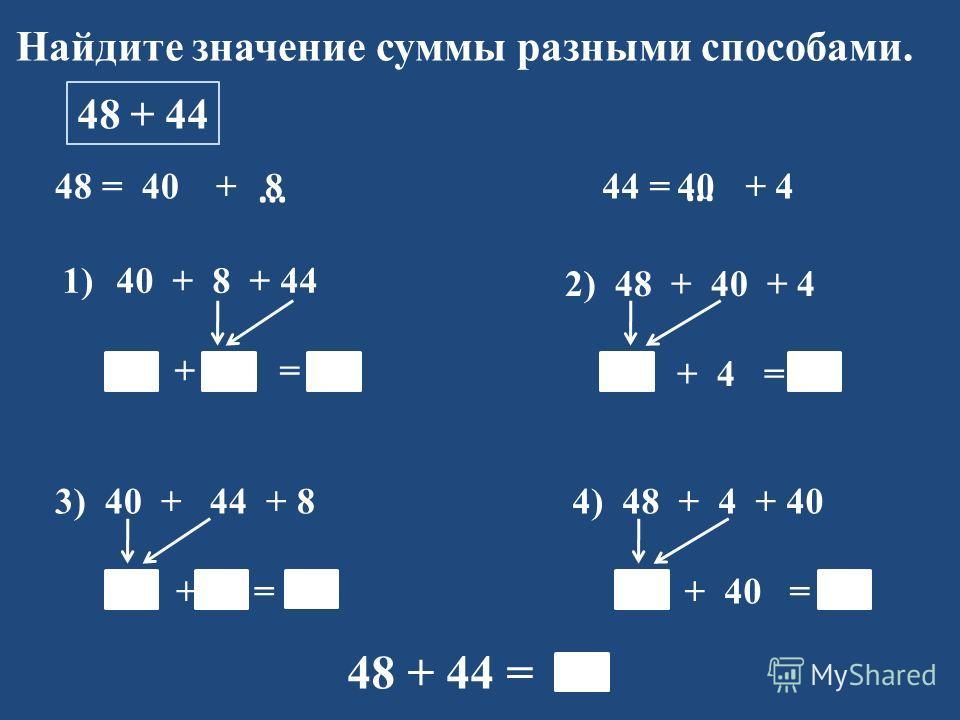 Найдите значение суммы разными способами. 48 + 44 48 = 40 + 1)40 + 8 + 44 40 + 52 = 92 44 = + 4 … … 2) 48 + 40 + 4 88 + 4 = 92 3) 40 + 44 + 8 84 + 8 = 92 4) 48 + 4 + 40 52 + 40 = 92 48 + 44 = 92 840