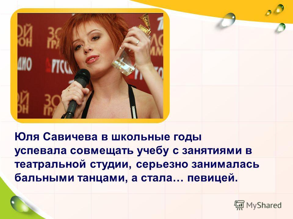 Юля Савичева в школьные годы успевала совмещать учебу с занятиями в театральной студии, серьезно занималась бальными танцами, а стала… певицей.