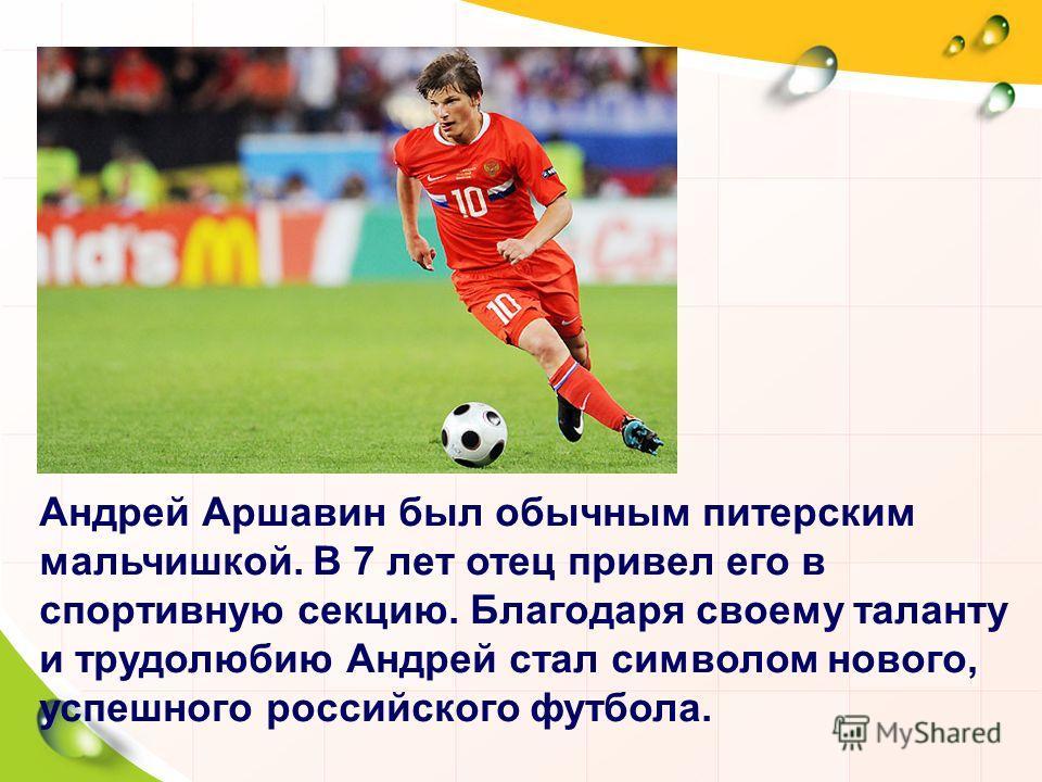 Андрей Аршавин был обычным питерским мальчишкой. В 7 лет отец привел его в спортивную секцию. Благодаря своему таланту и трудолюбию Андрей стал символом нового, успешного российского футбола.