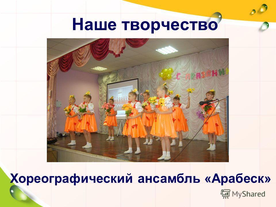 Наше творчество Хореографический ансамбль «Арабеск»