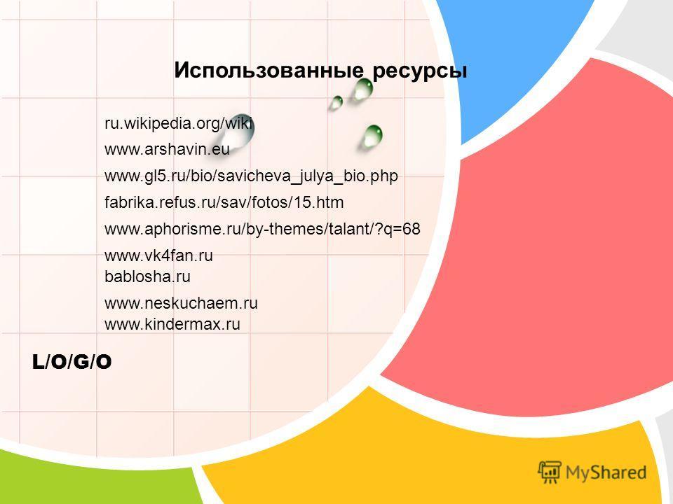 L/O/G/O Использованные ресурсы ru.wikipedia.org/wiki www.arshavin.eu www.gl5.ru/bio/savicheva_julya_bio.php fabrika.refus.ru/sav/fotos/15. htm www.aphorisme.ru/by-themes/talant/?q=68 www.vk4fan.ru bablosha.ru www.neskuchaem.ru www.kindermax.ru