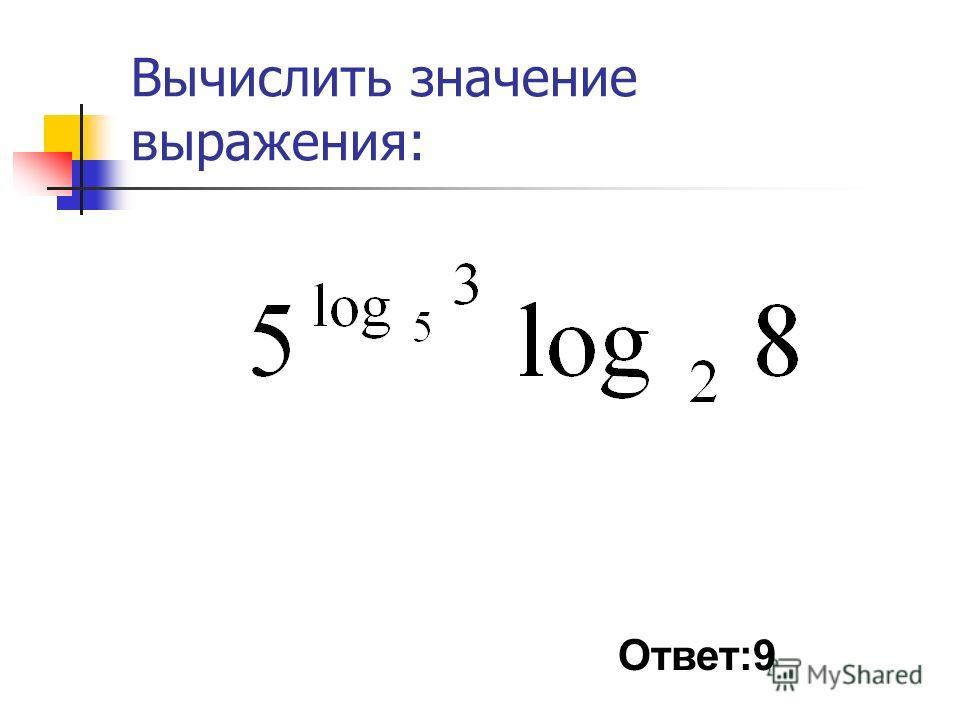 Вычислить значение выражения: Ответ:9