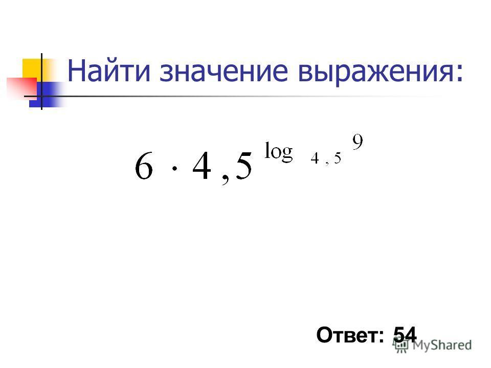 Найти значение выражения: Ответ: 54
