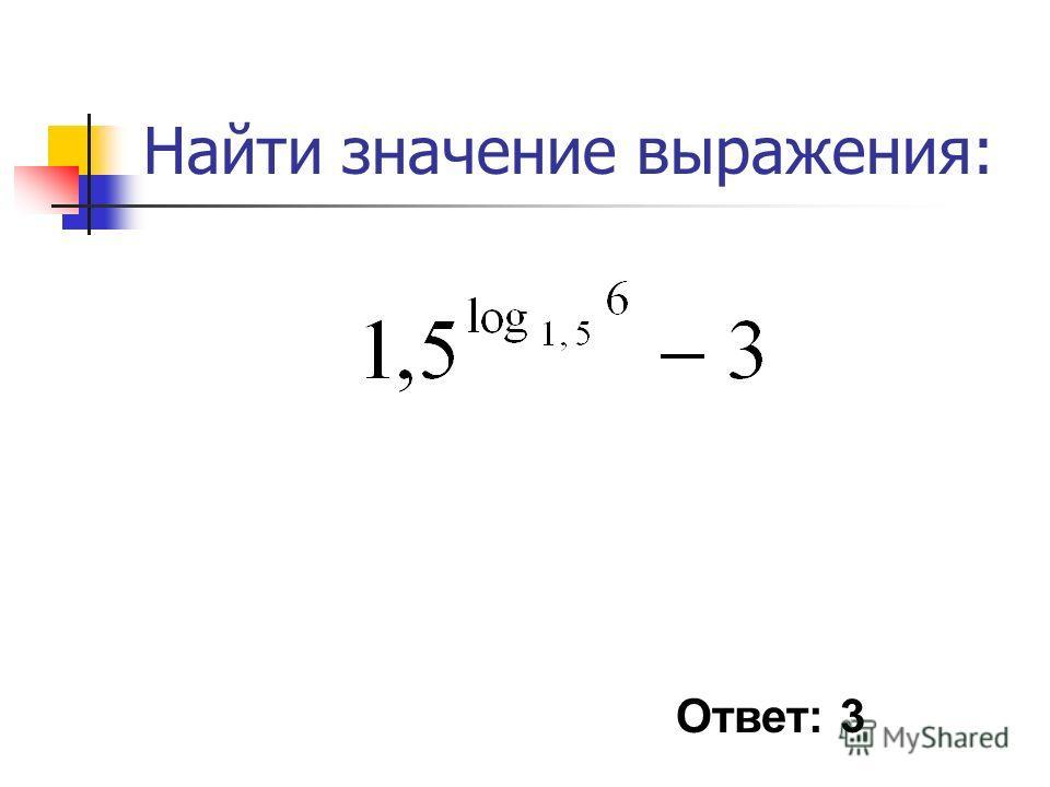 Найти значение выражения: Ответ: 3