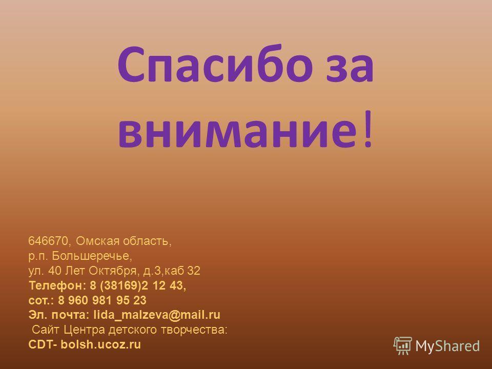 Спасибо за внимание! 646670, Омская область, р.п. Большеречье, ул. 40 Лет Октября, д.3,каб 32 Телефон: 8 (38169)2 12 43, сот.: 8 960 981 95 23 Эл. почта: lida_malzeva@mail.ru Сайт Центра детского творчества: CDT- bolsh.ucoz.ru
