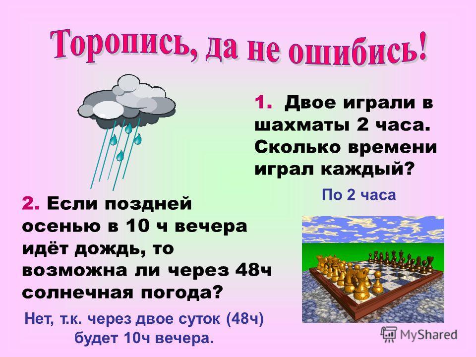 1. Двое играли в шахматы 2 часа. Сколько времени играл каждый? 2. Если поздней осенью в 10 ч вечера идёт дождь, то возможна ли через 48 ч солнечная погода? Нет, т.к. через двое суток (48 ч) будет 10 ч вечера. По 2 часа