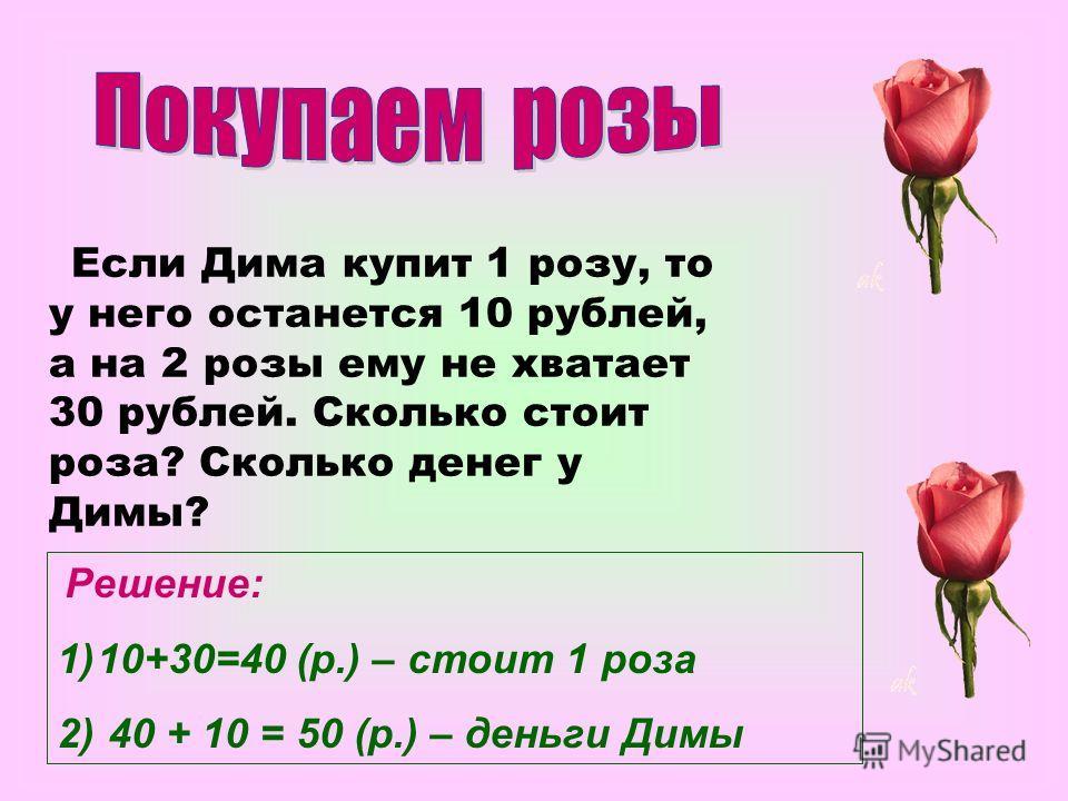 Если Дима купит 1 розу, то у него останется 10 рублей, а на 2 розы ему не хватает 30 рублей. Сколько стоит роза? Сколько денег у Димы? Решение: 1)10+30=40 (р.) – стоит 1 роза 2) 40 + 10 = 50 (р.) – деньги Димы