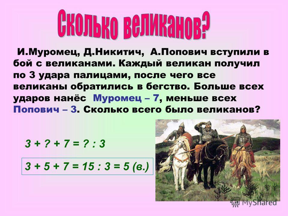 И.Муромец, Д.Никитич, А.Попович вступили в бой с великанами. Каждый великан получил по 3 удара палицами, после чего все великаны обратились в бегство. Больше всех ударов нанёс Муромец – 7, меньше всех Попович – 3. Сколько всего было великанов? 3 + ?