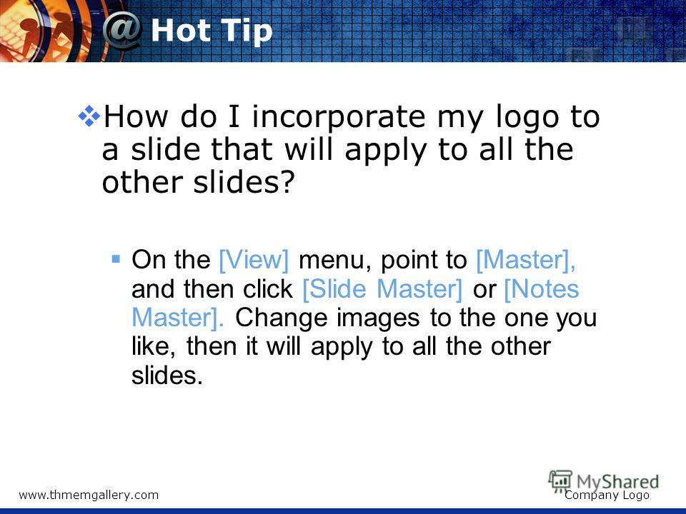 www.thmemgallery.comCompany Logo Hot Tip How do I incorporate my logo to a slide that will apply to all the other slides? On the [View] menu, point to [Master], and then click [Slide Master] or [Notes Master]. Change images to the one you like, then