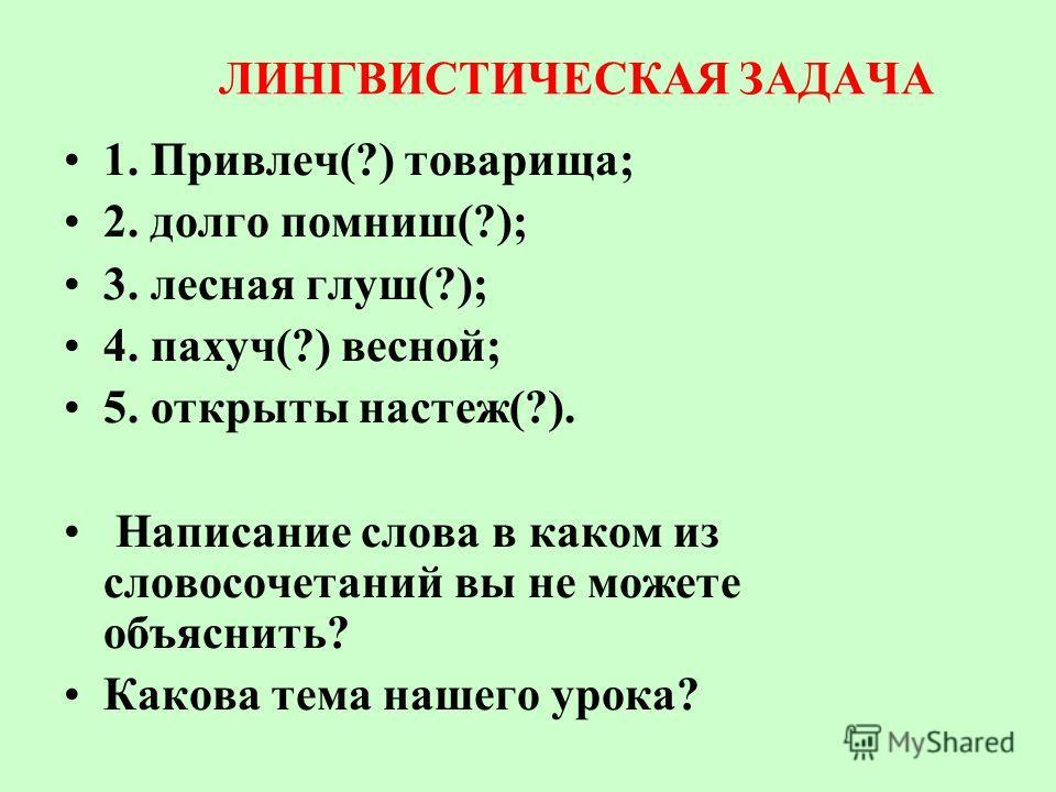 ЛИНГВИСТИЧЕСКАЯ ЗАДАЧА 1. Привлеч(?) товарища; 2. долго помниш(?); 3. лесная глуш(?); 4. пахуч(?) весной; 5. открыты настеж(?). Написание слова в каком из словосочетаний вы не можете объяснить? Какова тема нашего урока?