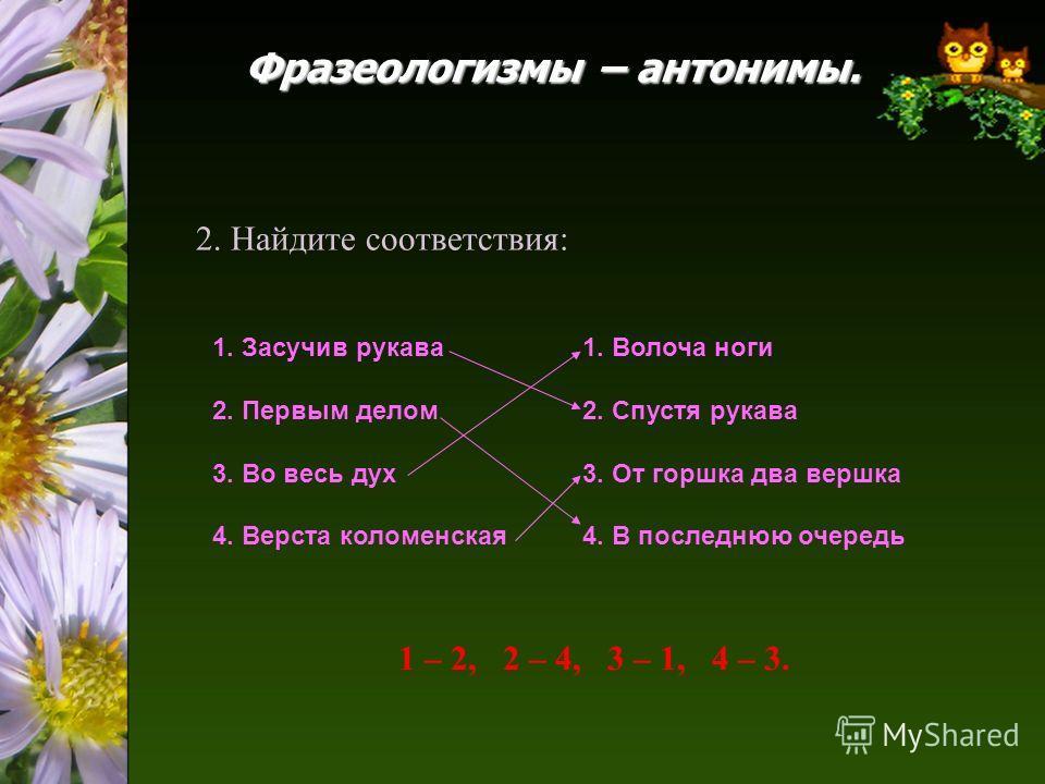 1. Засучив рукава 2. Первым делом 3. Во весь дух 4. Верста коломенская 1. Волоча ноги 2. Спустя рукава 3. От горшка два вершка 4. В последнюю очередь 2. Найдите соответствия: 1 – 2, 2 – 4, 3 – 1, 4 – 3.