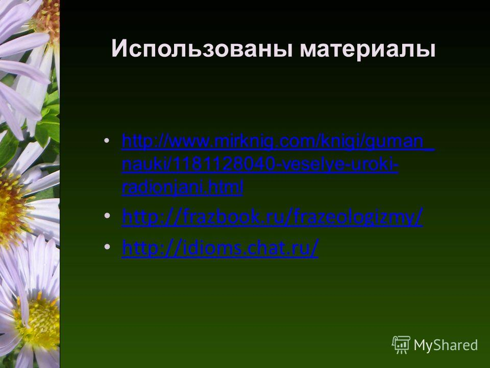 Использованы материалы http://www.mirknig.com/knigi/guman_ nauki/1181128040-veselye-uroki- radionjani.htmlhttp://www.mirknig.com/knigi/guman_ nauki/1181128040-veselye-uroki- radionjani.html http://frazbook.ru/frazeologizmy/ http://idioms.chat.ru/