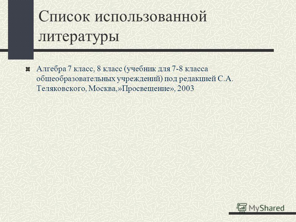 Список использованной литературы Алгебра 7 класс, 8 класс (учебник для 7-8 класса общеобразовательных учреждений) под редакцией С.А. Теляковского, Москва,»Просвещение», 2003