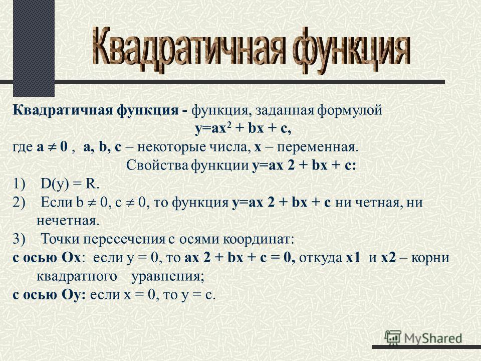 Квадратичная функция - функция, заданная формулой y=ax 2 + bx + c, где a 0, a, b, c – некоторые числа, x – переменная. Свойства функции y=ax 2 + bx + c: 1) D(y) = R. 2) Если b 0, c 0, то функция y=ax 2 + bx + c ни четная, ни нечетная. 3) Точки пересе