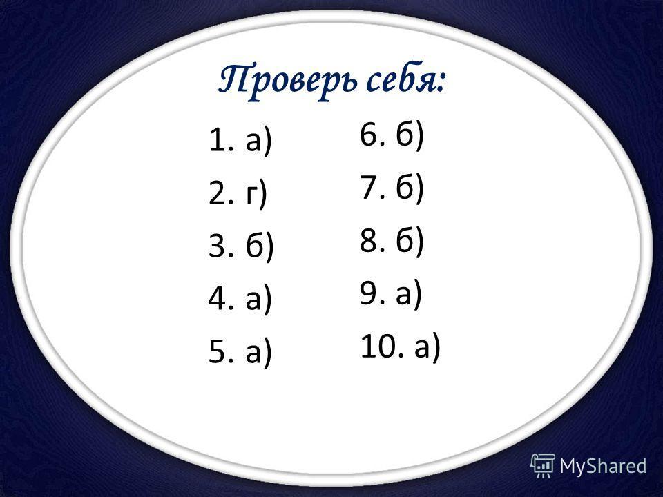 Проверь себя: 1.а) 2.г) 3.б) 4.а) 5.а) 6. б) 7. б) 8. б) 9. а) 10. а)