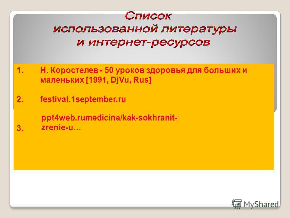 1.Н. Коростелев - 50 уроков здоровья для больших и маленьких [1991, DjVu, Rus] 2.festival.1september.ru 3.3 3. ppt4web.rumedicina/kak-sokhranit- zrenie-u…
