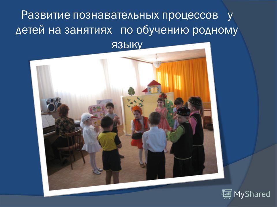Развитие познавательных процессов у детей на занятиях по обучению родному языку