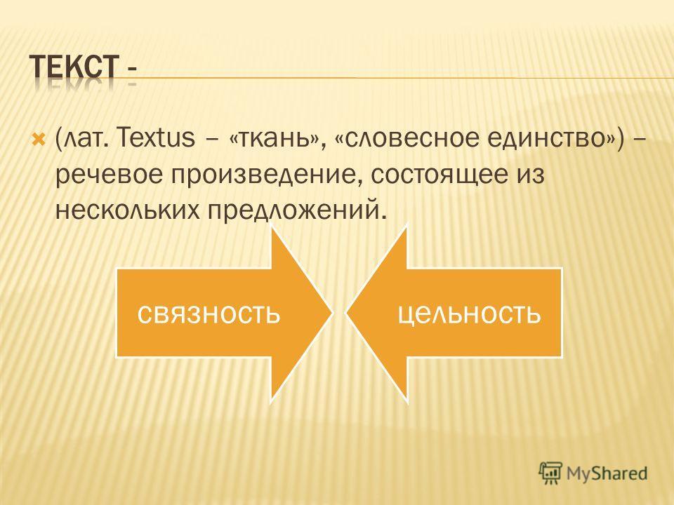 (лат. Textus – «ткань», «словесное единство») – речевое произведение, состоящее из нескольких предложений. связностьцельность