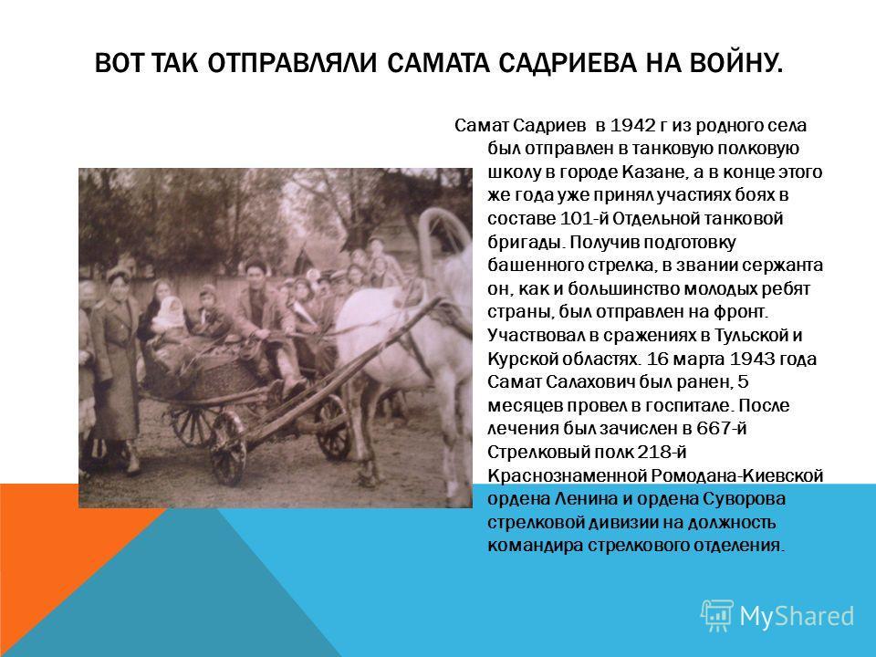 Самат Садриев в 1942 г из родного села был отправлен в танковую полковую школу в городе Казане, а в конце этого же года уже принял участиях боях в составе 101-й Отдельной танковой бригады. Получив подготовку башенного стрелка, в звании сержанта он, к