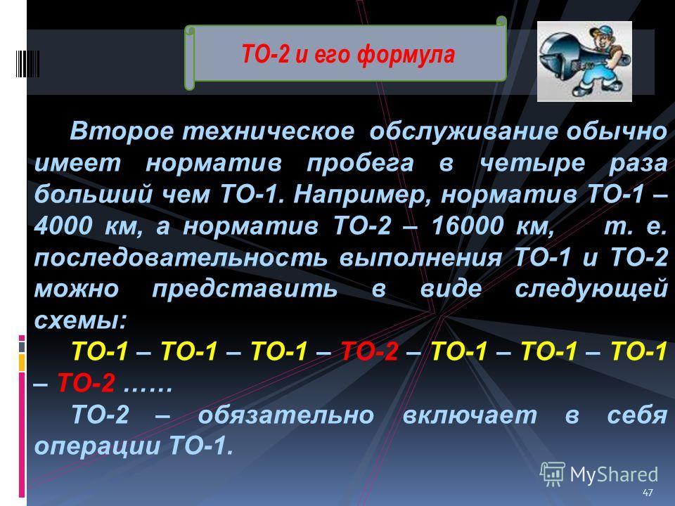 ТО-2 и его формула Второе техническое обслуживание обычно имеет норматив пробега в четыре раза больший чем ТО-1. Например, норматив ТО-1 – 4000 км, а норматив ТО-2 – 16000 км, т. е. последовательность выполнения ТО-1 и ТО-2 можно представить в виде с