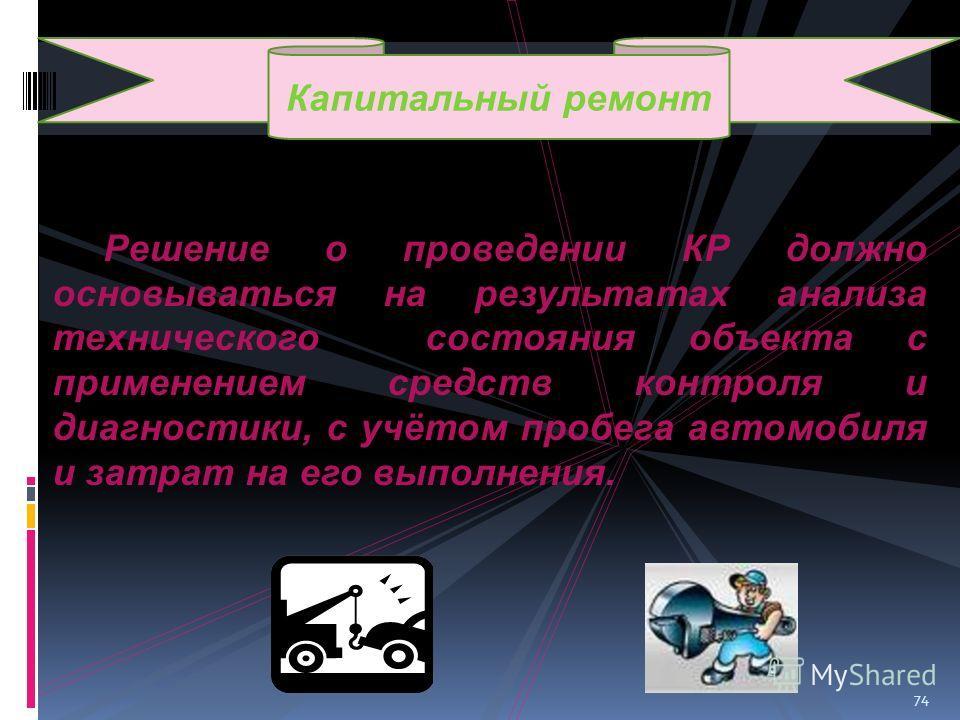 74 Решение о проведении КР должно основываться на результатах анализа технического состояния объекта с применением средств контроля и диагностики, с учётом пробега автомобиля и затрат на его выполнения. Капитальный ремонт