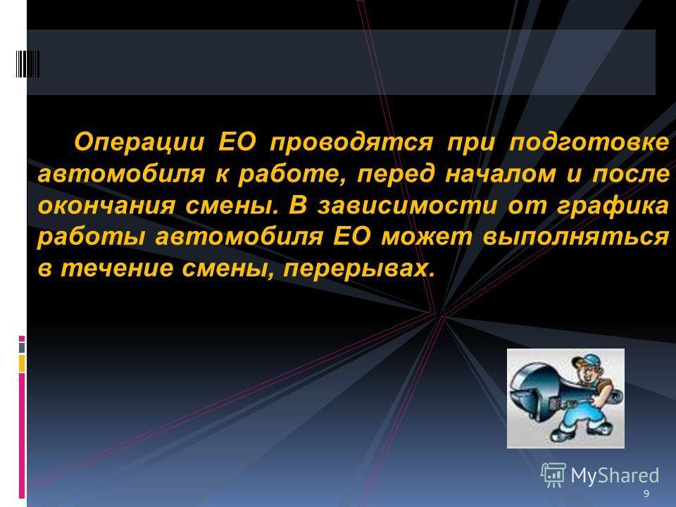 Операции ЕО проводятся при подготовке автомобиля к работе, перед началом и после окончания смены. В зависимости от графика работы автомобиля ЕО может выполняться в течение смены, перерывах. 9