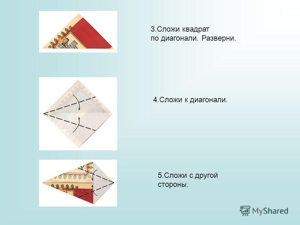 3. Сложи квадрат по диагонали. Разверни. 4. Сложи к диагонали. 5. Сложи с другой стороны.