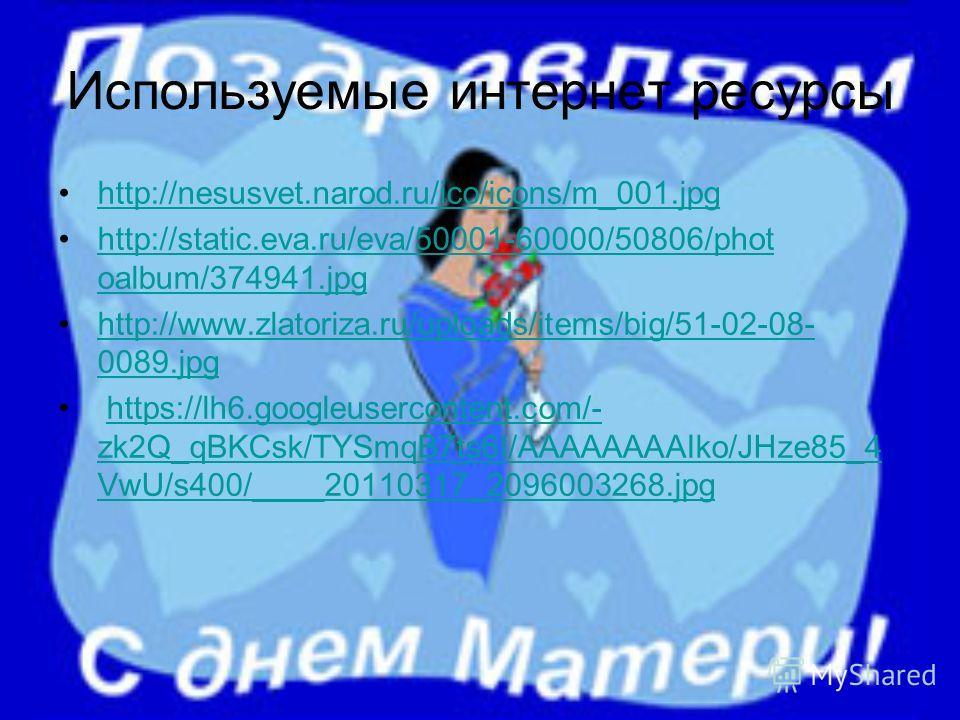 Используемые интернет ресурсы http://nesusvet.narod.ru/ico/icons/m_001. jpg http://static.eva.ru/eva/50001-60000/50806/phot oalbum/374941.jpghttp://static.eva.ru/eva/50001-60000/50806/phot oalbum/374941. jpg http://www.zlatoriza.ru/uploads/items/big/